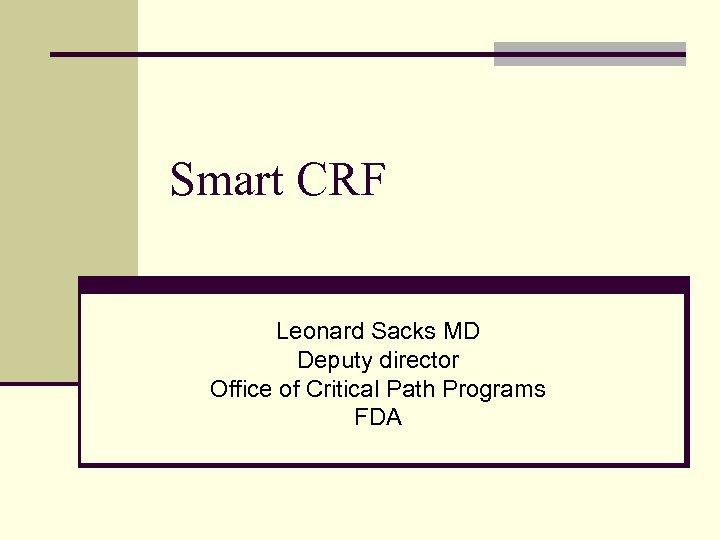 Smart CRF Leonard Sacks MD Deputy director Office of Critical Path Programs FDA