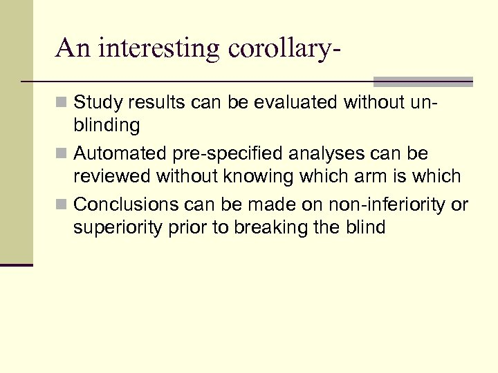 An interesting corollaryn Study results can be evaluated without un- blinding n Automated pre-specified