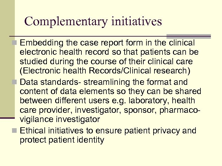Complementary initiatives n Embedding the case report form in the clinical electronic health record