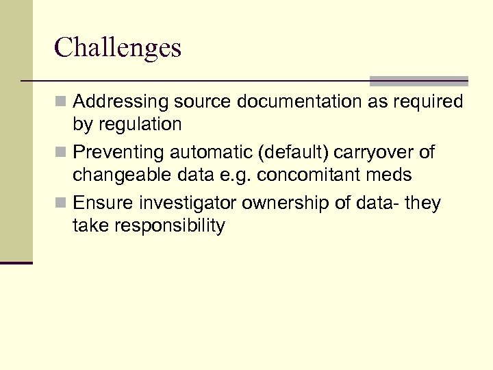 Challenges n Addressing source documentation as required by regulation n Preventing automatic (default) carryover
