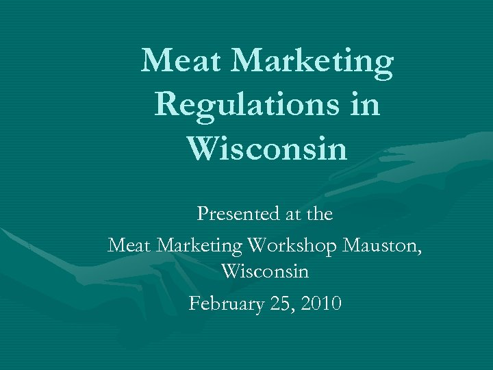 Meat Marketing Regulations in Wisconsin Presented at the Meat Marketing Workshop Mauston, Wisconsin February