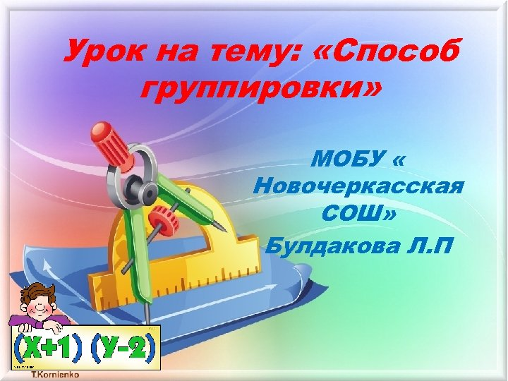 Урок на тему: «Способ группировки» МОБУ « Новочеркасская СОШ» Булдакова Л. П