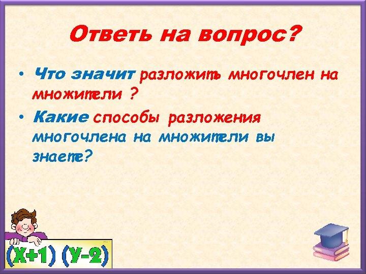 Ответь на вопрос? • Что значит разложить многочлен на множители ? • Какие способы