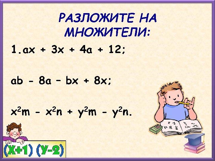 РАЗЛОЖИТЕ НА МНОЖИТЕЛИ: 1. ах + 3 х + 4 а + 12; аb