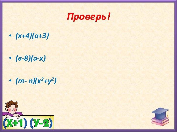 Проверь! • (х+4)(а+3) • (в-8)(а-х) • (m- n)(х2+у2)