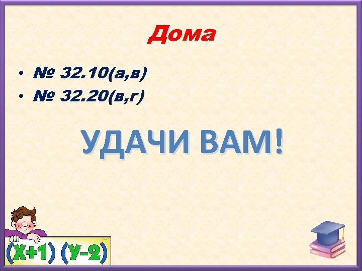 Дома • № 32. 10(а, в) • № 32. 20(в, г) УДАЧИ ВАМ!