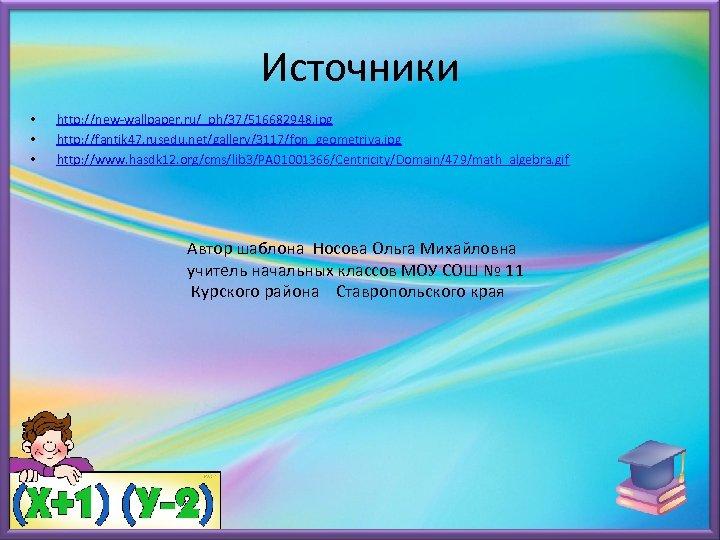 Источники • • • http: //new-wallpaper. ru/_ph/37/516682948. jpg http: //fantik 47. rusedu. net/gallery/3117/fon_geometriya. jpg