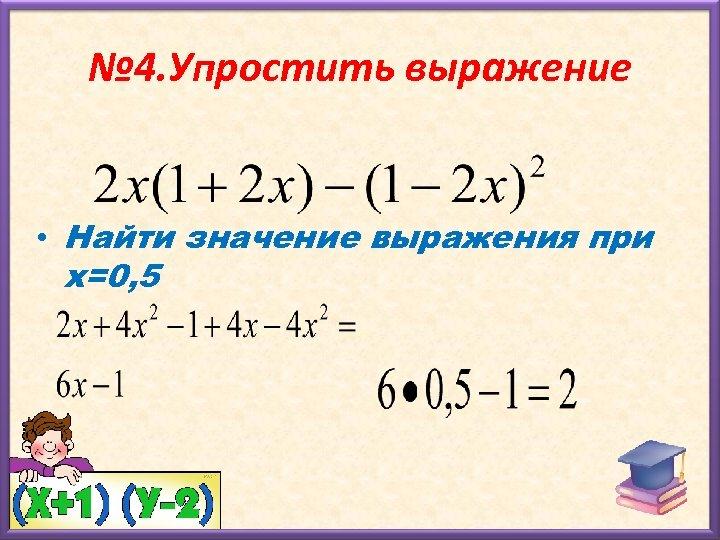 № 4. Упростить выражение • Найти значение выражения при х=0, 5