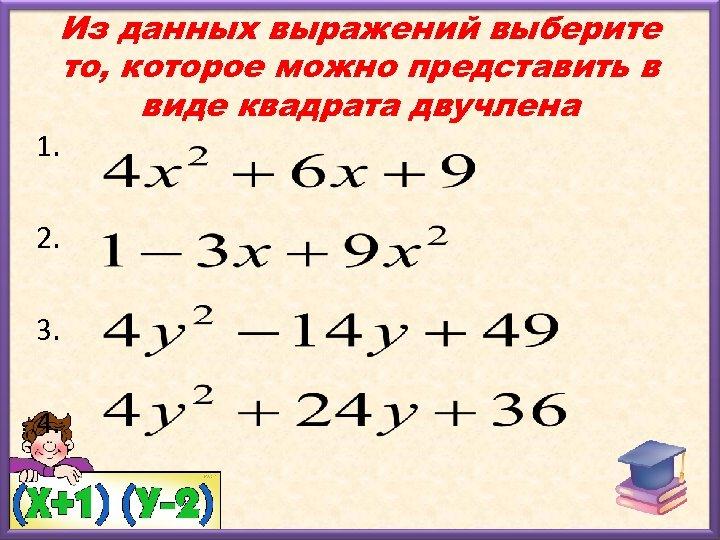 Из данных выражений выберите то, которое можно представить в виде квадрата двучлена 1. 2.