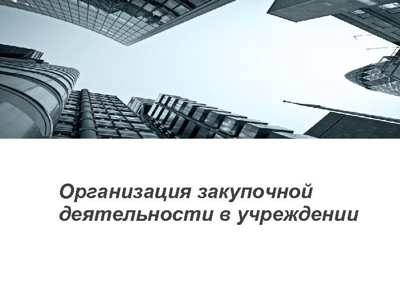 Организация закупочной деятельности в учреждении