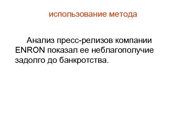 использование метода Анализ пресс-релизов компании ENRON показал ее неблагополучие задолго до банкротства.