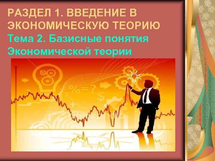 РАЗДЕЛ 1. ВВЕДЕНИЕ В ЭКОНОМИЧЕСКУЮ ТЕОРИЮ Тема 2. Базисные понятия Экономической теории