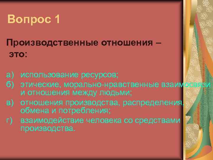 Вопрос 1 Производственные отношения – это: а) использование ресурсов; б) этические, морально-нравственные взаимосвязи и