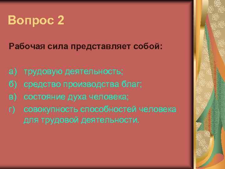Вопрос 2 Рабочая сила представляет собой: а) б) в) г) трудовую деятельность; средство производства