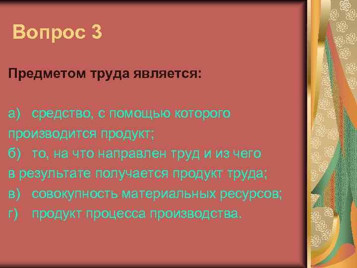 Вопрос 3 Предметом труда является: а) средство, с помощью которого производится продукт; б) то,