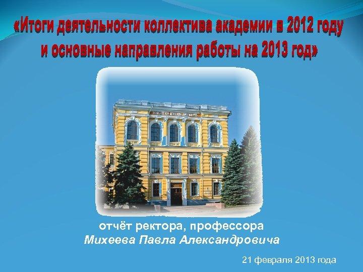 отчёт ректора, профессора Михеева Павла Александровича 21 февраля 2013 года