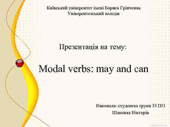 Київський університет імені Бориса Грінченка Університетський коледж Презентація на тему: Modal verbs: may and