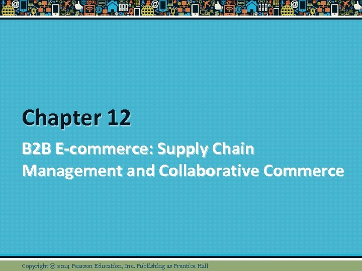 Chapter 12 B 2 B E-commerce: Supply Chain Management and Collaborative Commerce Copyright ©