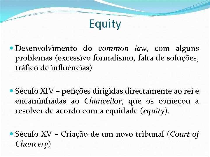 Equity Desenvolvimento do common law, com alguns problemas (excessivo formalismo, falta de soluções, tráfico