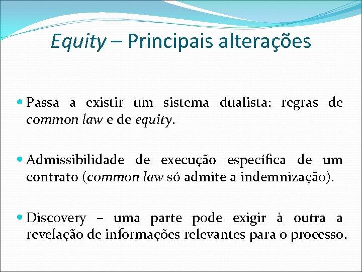 Equity – Principais alterações Passa a existir um sistema dualista: regras de common law