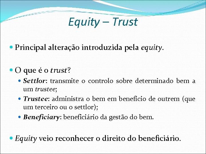Equity – Trust Principal alteração introduzida pela equity. O que é o trust? Settlor: