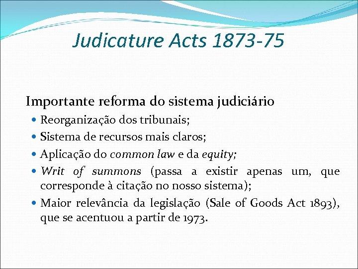 Judicature Acts 1873 -75 Importante reforma do sistema judiciário Reorganização dos tribunais; Sistema de