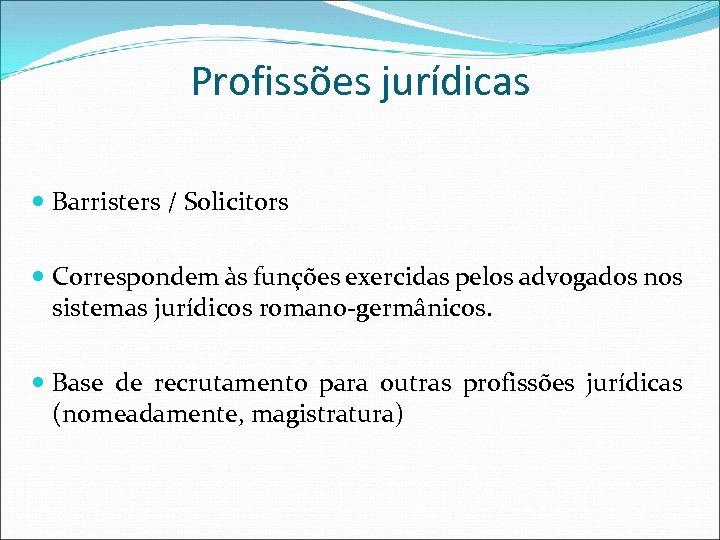 Profissões jurídicas Barristers / Solicitors Correspondem às funções exercidas pelos advogados nos sistemas jurídicos
