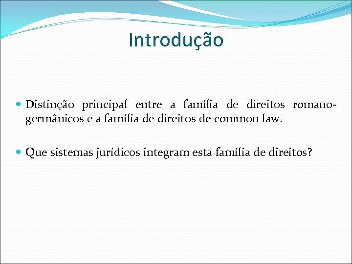 Introdução Distinção principal entre a família de direitos romanogermânicos e a família de direitos