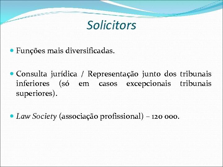 Solicitors Funções mais diversificadas. Consulta jurídica / Representação junto dos tribunais inferiores (só em