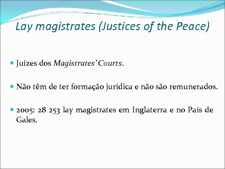 Lay magistrates (Justices of the Peace) Juízes dos Magistrates' Courts. Não têm de ter