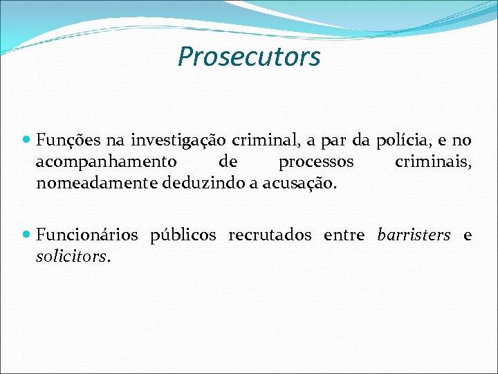 Prosecutors Funções na investigação criminal, a par da polícia, e no acompanhamento de processos