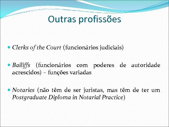 Outras profissões Clerks of the Court (funcionários judiciais) Bailiffs (funcionários com poderes de autoridade