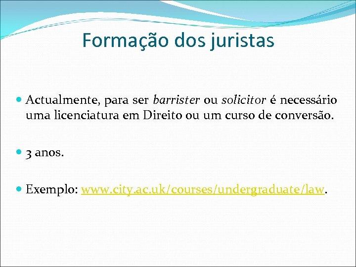 Formação dos juristas Actualmente, para ser barrister ou solicitor é necessário uma licenciatura em