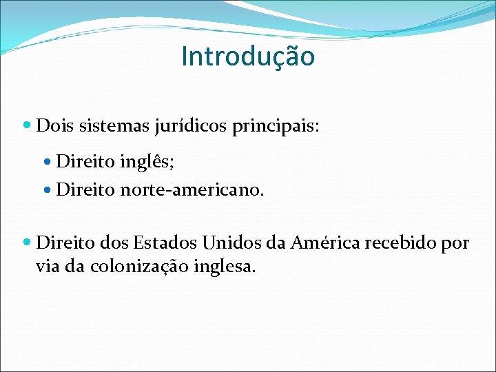 Introdução Dois sistemas jurídicos principais: Direito inglês; Direito norte-americano. Direito dos Estados Unidos da