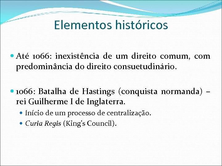 Elementos históricos Até 1066: inexistência de um direito comum, com predominância do direito consuetudinário.