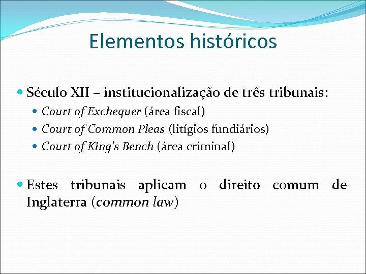 Elementos históricos Século XII – institucionalização de três tribunais: Court of Exchequer (área fiscal)
