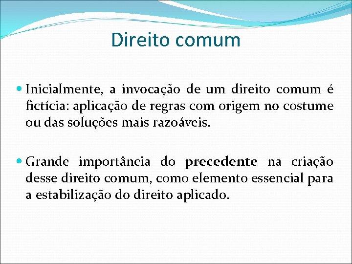 Direito comum Inicialmente, a invocação de um direito comum é fictícia: aplicação de regras