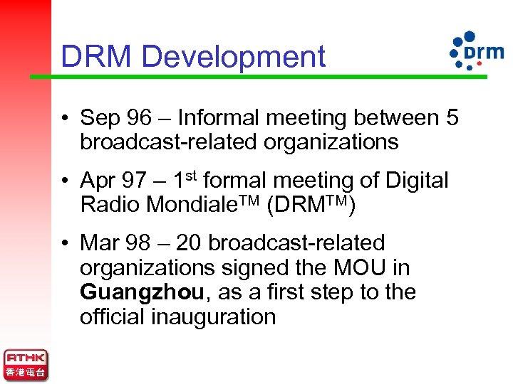DRM Development • Sep 96 – Informal meeting between 5 broadcast-related organizations • Apr