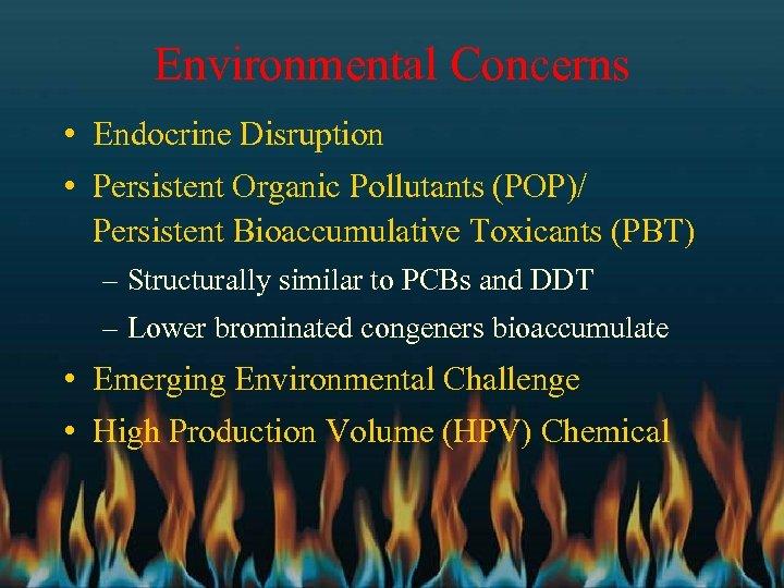 Environmental Concerns • Endocrine Disruption • Persistent Organic Pollutants (POP)/ Persistent Bioaccumulative Toxicants (PBT)