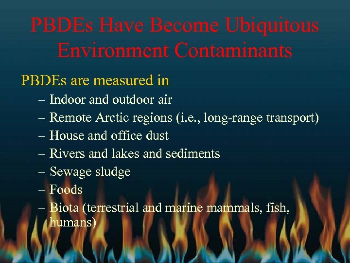 PBDEs Have Become Ubiquitous Environment Contaminants PBDEs are measured in – Indoor and outdoor