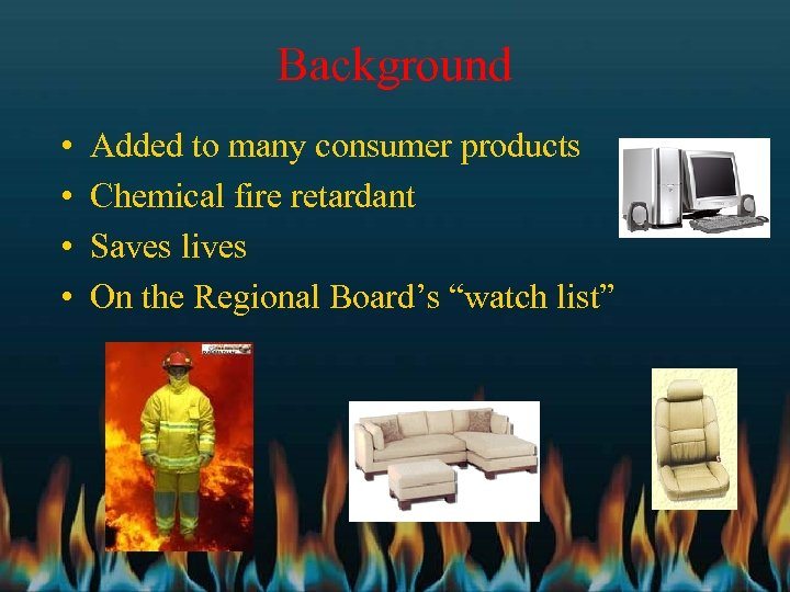 Background • • Added to many consumer products Chemical fire retardant Saves lives On