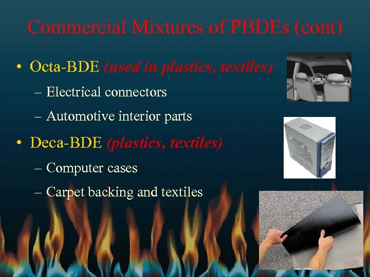 Commercial Mixtures of PBDEs (cont) • Octa-BDE (used in plastics, textiles) – Electrical connectors