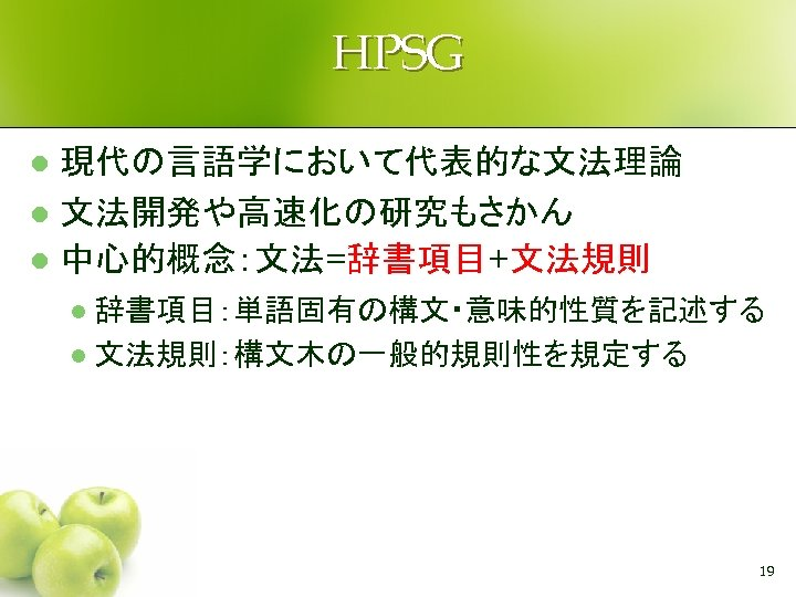 HPSG 現代の言語学において代表的な文法理論 l 文法開発や高速化の研究もさかん l 中心的概念:文法=辞書項目+文法規則 l 辞書項目:単語固有の構文・意味的性質を記述する l 文法規則:構文木の一般的規則性を規定する l 19