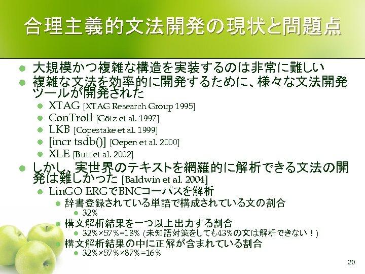 合理主義的文法開発の現状と問題点 l l 大規模かつ複雑な構造を実装するのは非常に難しい 複雑な文法を効率的に開発するために、様々な文法開発 ツールが開発された l l l XTAG [XTAG Research Group 1995]