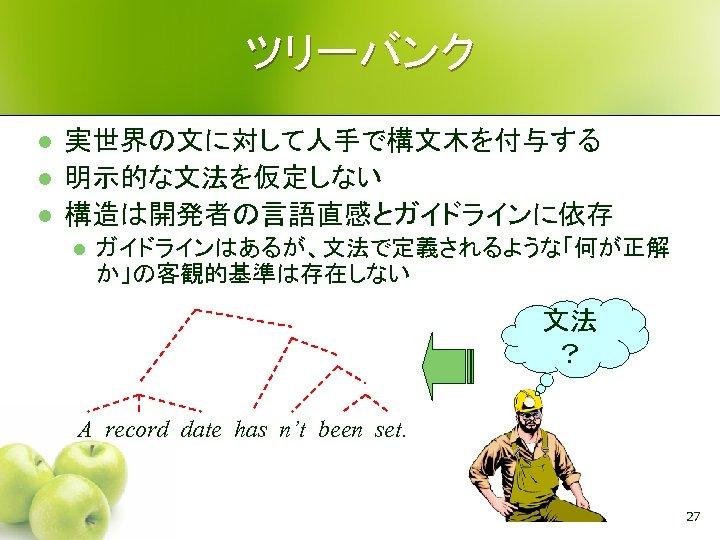 ツリーバンク l l l 実世界の文に対して人手で構文木を付与する 明示的な文法を仮定しない 構造は開発者の言語直感とガイドラインに依存 l ガイドラインはあるが、文法で定義されるような「何が正解 か」の客観的基準は存在しない 文法 ? A record