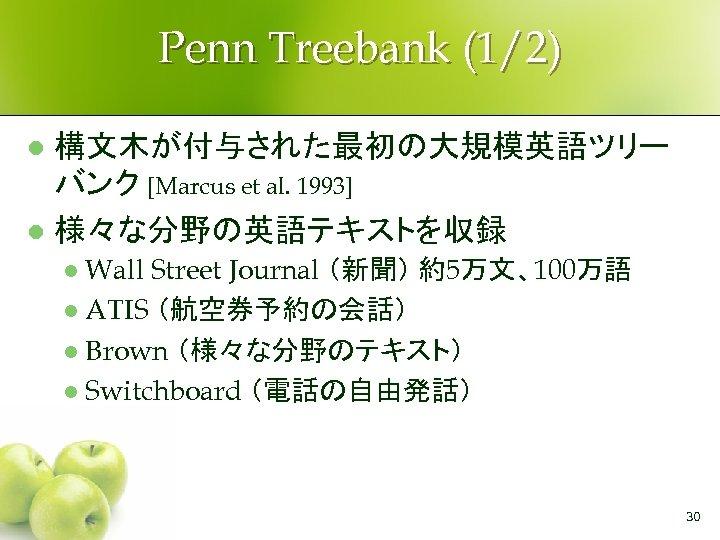 Penn Treebank (1/2) 構文木が付与された最初の大規模英語ツリー バンク [Marcus et al. 1993] l 様々な分野の英語テキストを収録 l Wall Street
