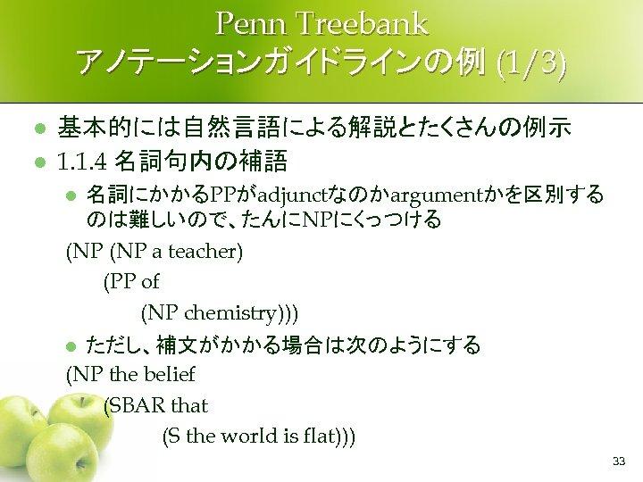 Penn Treebank アノテーションガイドラインの例 (1/3) l l 基本的には自然言語による解説とたくさんの例示 1. 1. 4 名詞句内の補語 名詞にかかるPPがadjunctなのかargumentかを区別する のは難しいので、たんにNPにくっつける (NP