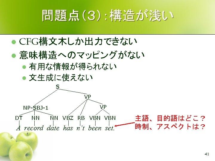 問題点(3):構造が浅い CFG構文木しか出力できない l 意味構造へのマッピングがない l 有用な情報が得られない l 文生成に使えない l S VP NP-SBJ-1 DT NN