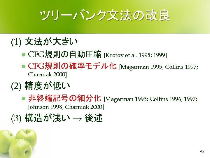 ツリーバンク文法の改良 (1) 文法が大きい CFG規則の自動圧縮 [Krotov et al. 1998; 1999] l CFG規則の確率モデル化 [Magerman 1995; Collins