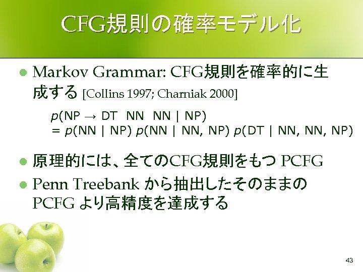 CFG規則の確率モデル化 l Markov Grammar: CFG規則を確率的に生 成する [Collins 1997; Charniak 2000] p(NP → DT NN